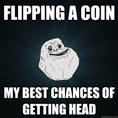 flipping a coin my best chances of getting head - Forever Alone