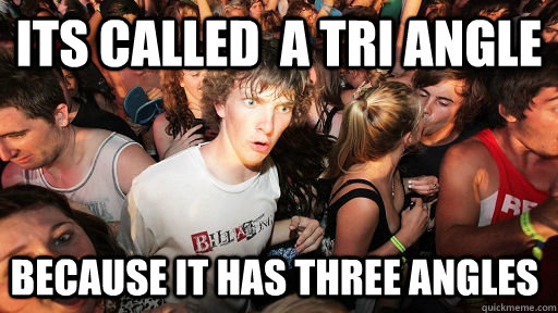 its called a tri angle because it has three angles - Sudden Clarity Clarence