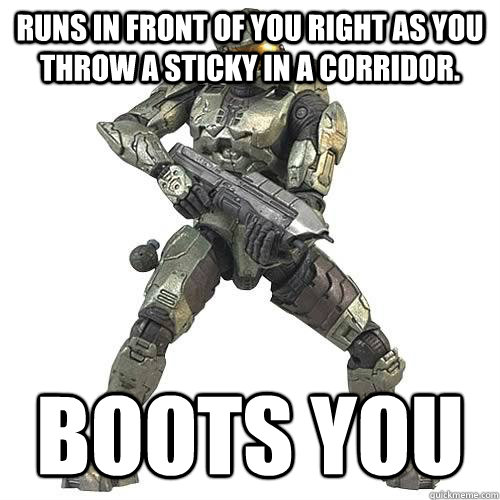 runs in front of you right as you throw a sticky in a corrid - Scumbag Halo Teammate