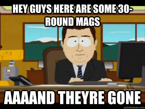 hey guys here are some 30round mags aaaand theyre gone - and its gone