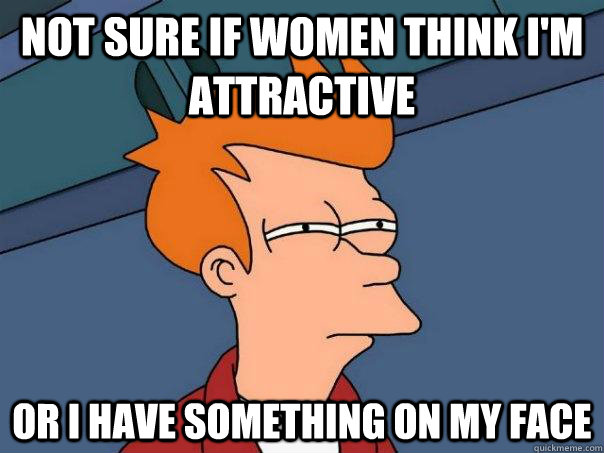not sure if women think im attractive or i have something o - Futurama Fry