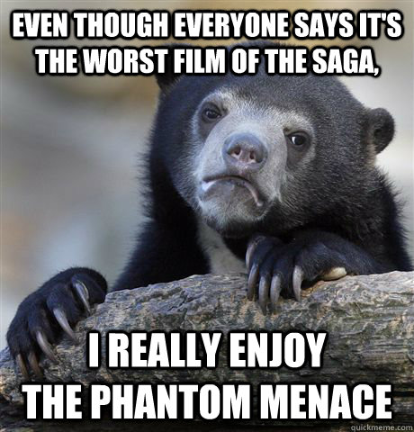 even though everyone says its the worst film of the saga i - Confession Bear