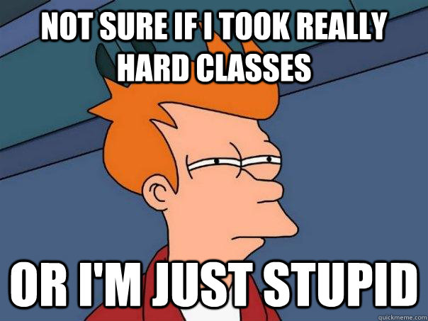not sure if i took really hard classes or im just stupid - Futurama Fry