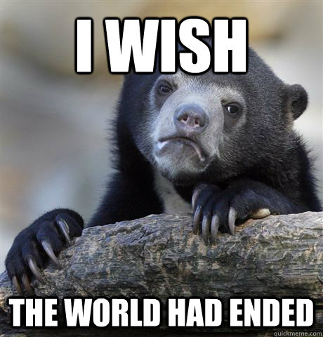 i wish the world had ended - Confession Bear