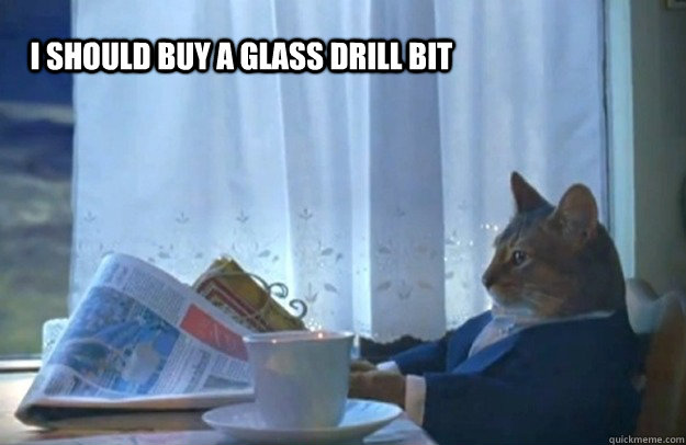 i should buy a glass drill bit - Sophisticated Cat