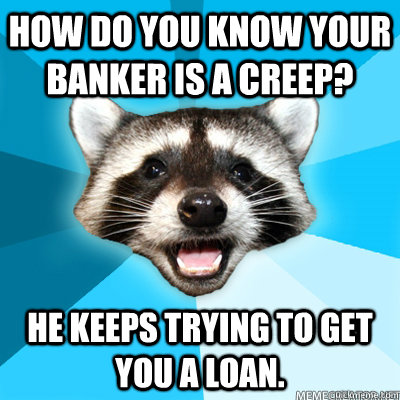 how do you know your banker is a creep he keeps trying to g - Lame Pun Coon
