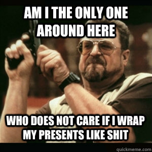 am i the only one around here who does not care if i wrap my - AM I THE ONLY ONE AROUND HERE