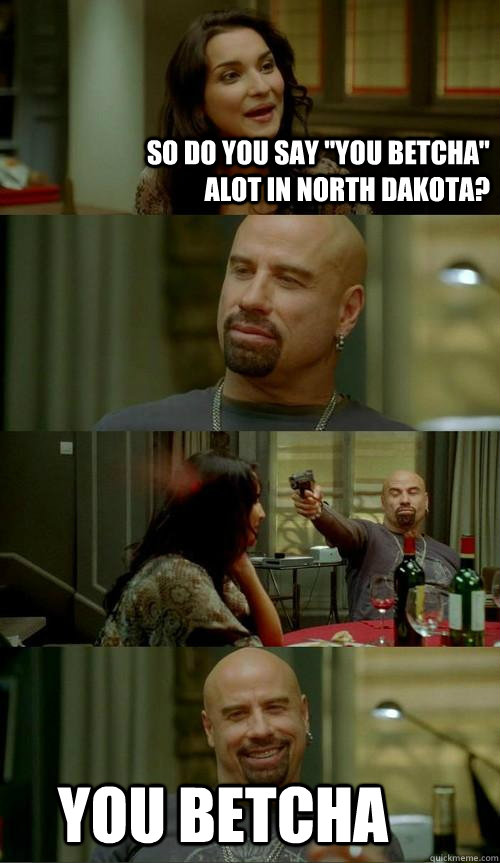 so do you say you betcha alot in north dakota you betcha - Skinhead John
