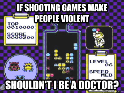 if shooting games make people violent shouldnt i be a docto - violent video games