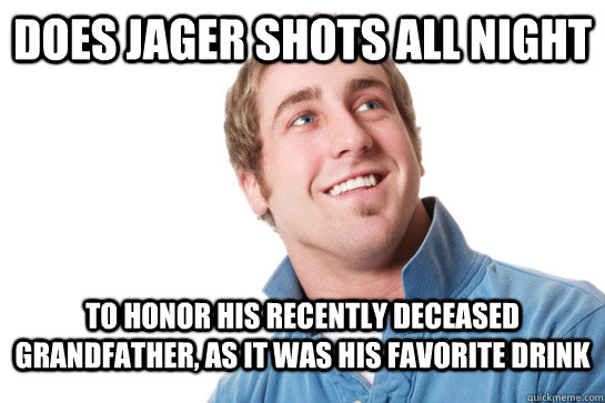 does jager shots all night to honor his recently deceased gr - Misunderstood D-Bag