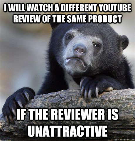 i will watch a different youtube review of the same product  - Confession Bear