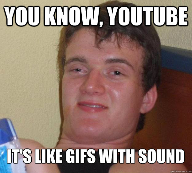 you know youtube its like gifs with sound - 10 Guy