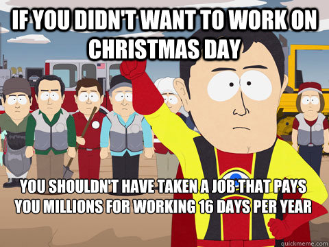 if you didnt want to work on christmas day you shouldnt ha - Captain Hindsight