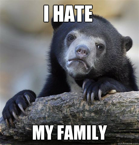 i hate my family - Confession Bear