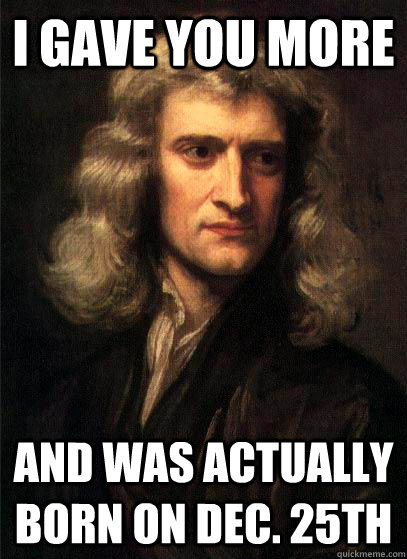 i gave you more and was actually born on dec 25th - Sir Isaac Newton