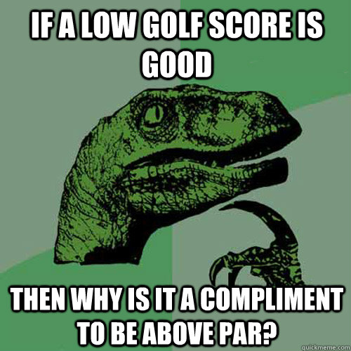 if a low golf score is good then why is it a compliment to b - Philosoraptor