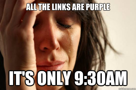 all the links are purple its only 930am - First World Problems