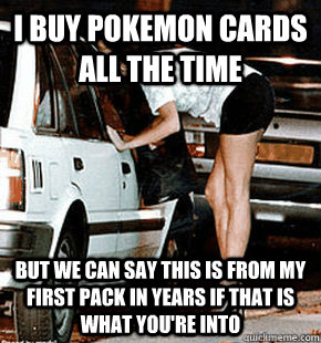 i buy pokemon cards all the time but we can say this is from - FB karma whore