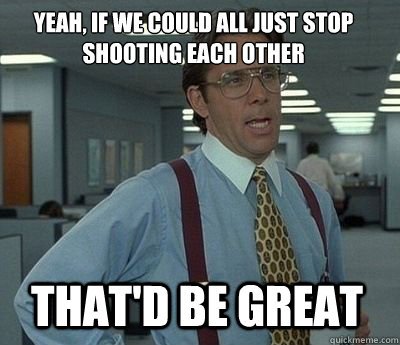 yeah if we could all just stop shooting each other thatd b - Bill Lumbergh