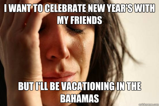 i want to celebrate new years with my friends but ill be v - First World Problems