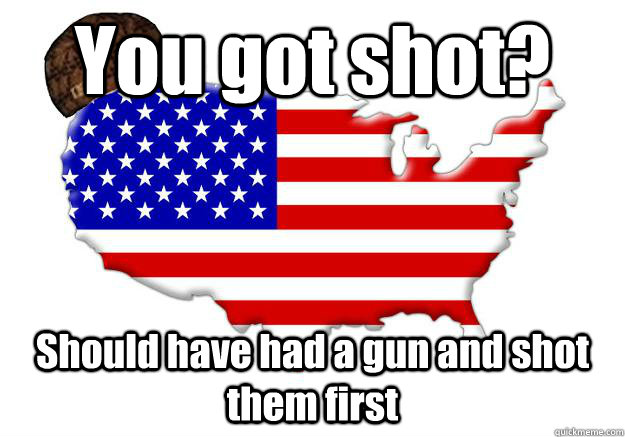 you got shot should have had a gun and shot them first - Scumbag america
