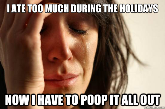 i ate too much during the holidays now i have to poop it all - First World Problems