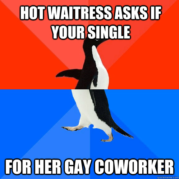 hot waitress asks if your single for her gay coworker - Socially Awesome Awkward Penguin
