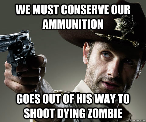 we must conserve our ammunition goes out of his way to shoot - Rick Grimes Walking Dead