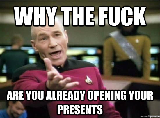 why the fuck are you already opening your presents  - Annoyed Picard HD