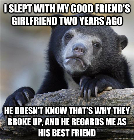 i slept with my good friends girlfriend two years ago he do - Confession Bear