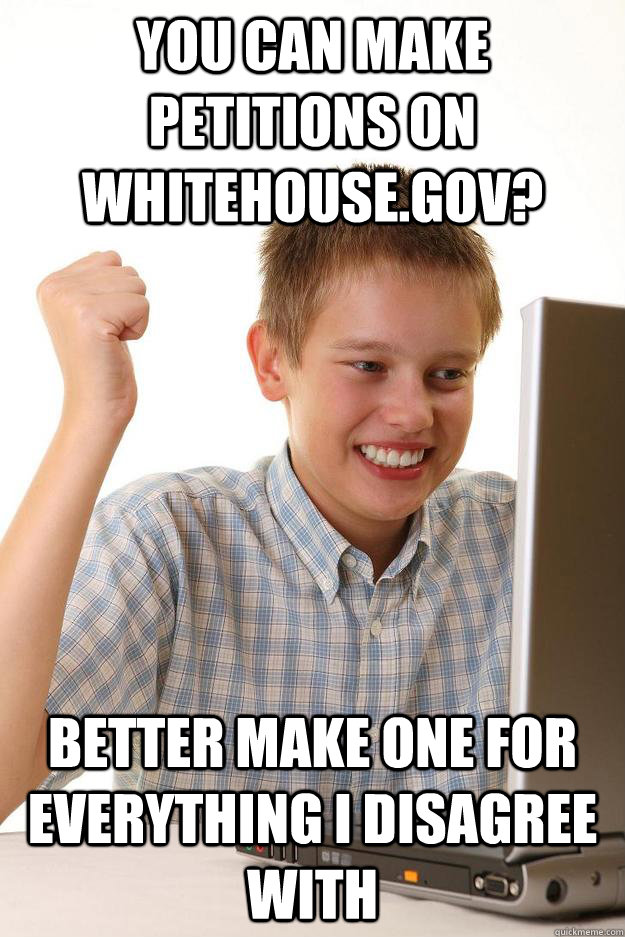 you can make petitions on whitehousegov better make one fo - first day on the internet customer