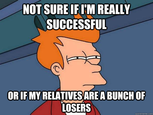 not sure if im really successful or if my relatives are a b - Futurama Fry