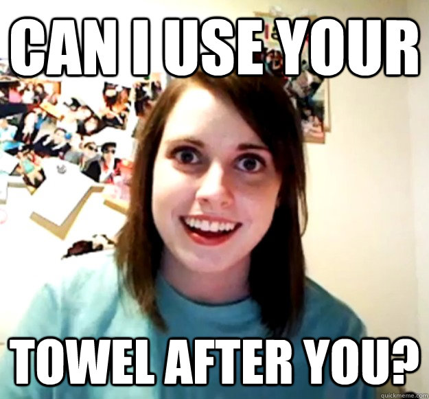can i use your towel after you  - Overly Attached Girlfriend