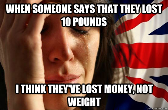 when someone says that they lost 10 pounds i think theyve l - British First World Problems