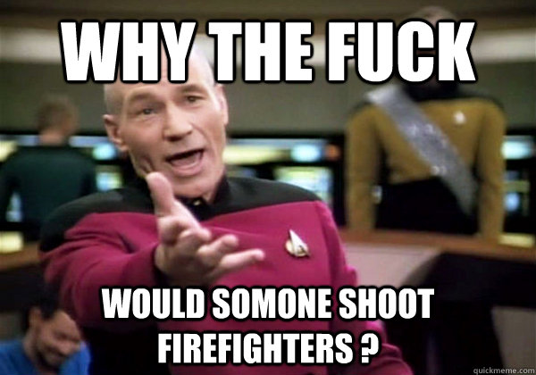why the fuck would somone shoot firefighters  - Why The Fuck Picard