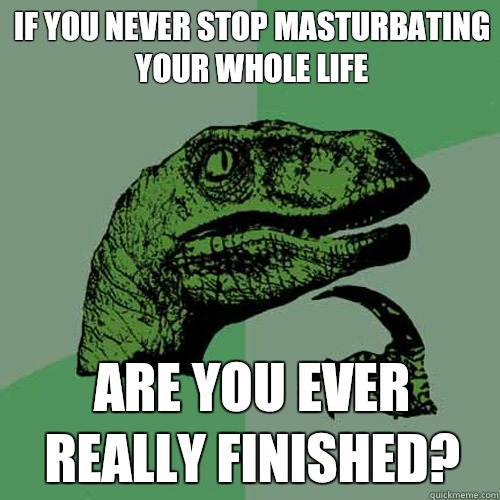 If you never stop masturbating your whole life Are you ever  - Philosoraptor