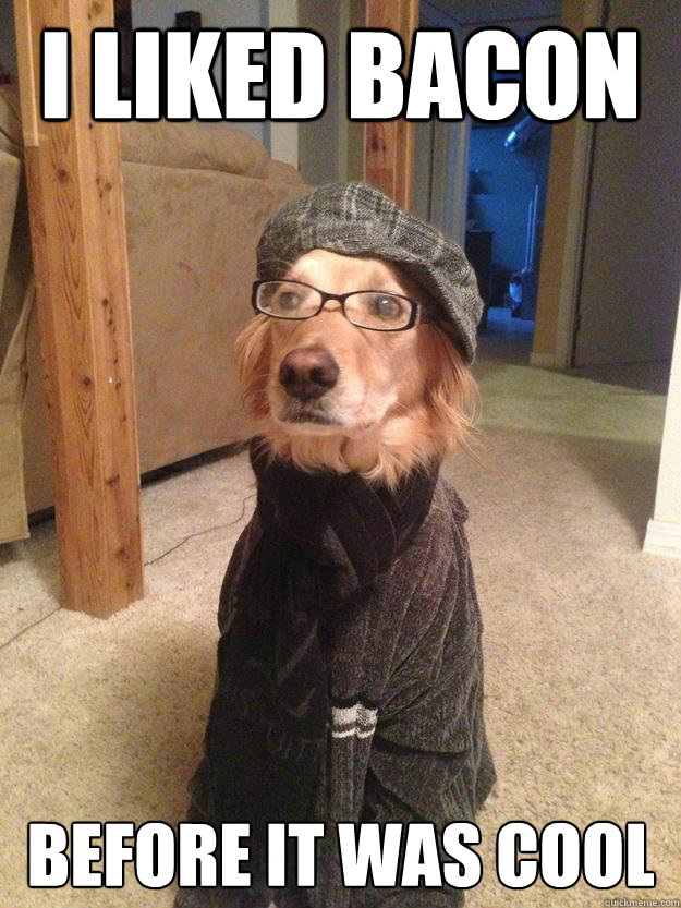 i liked bacon before it was cool - Hipster Dog