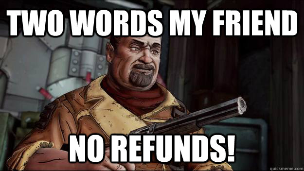 two words my friend no refunds - no refunds
