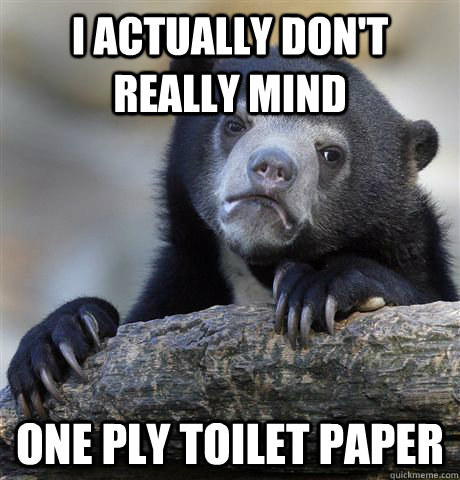 i actually dont really mind one ply toilet paper - Confession Bear