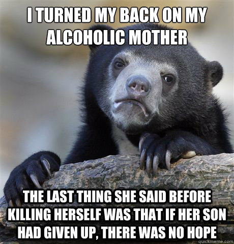 i turned my back on my alcoholic mother the last thing she s - Confession Bear