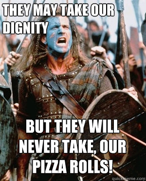 they may take our dignity but they will never take our pi - William wallace