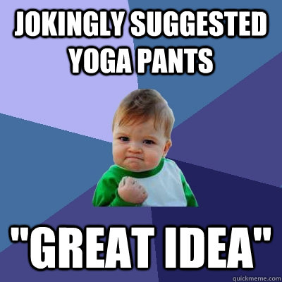 jokingly suggested yoga pants great idea - Success Kid