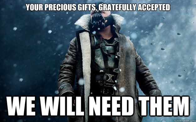your precious gifts gratefully accepted we will need them - Already in Ashes Bane