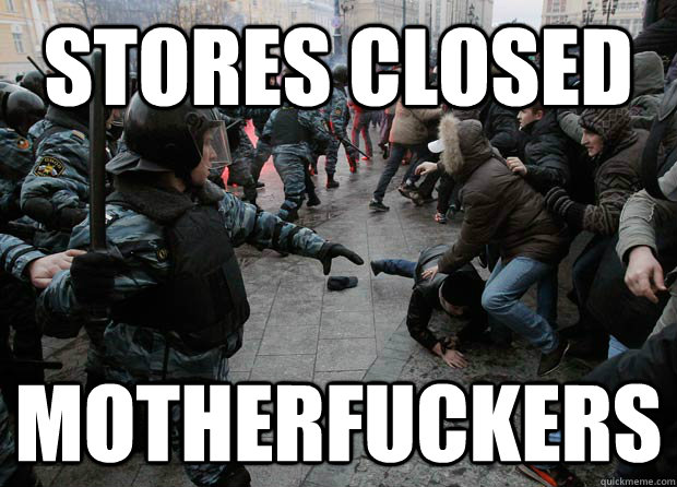 stores closed motherfuckers -