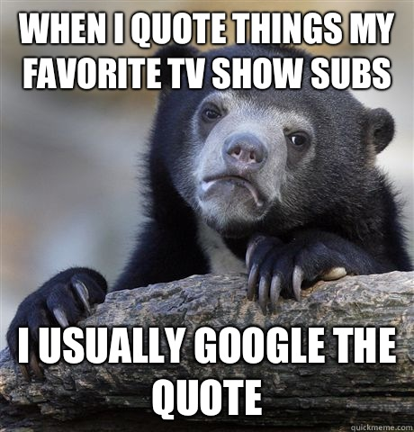 When I quote things my favorite TV show subs I usually googl - Confession Bear