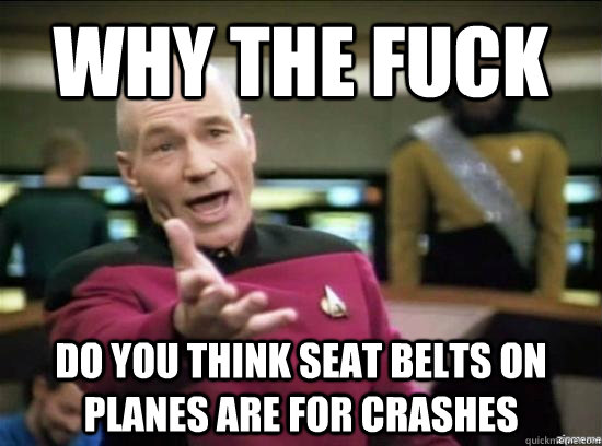why the fuck do you think seat belts on planes are for crash - Annoyed Picard HD