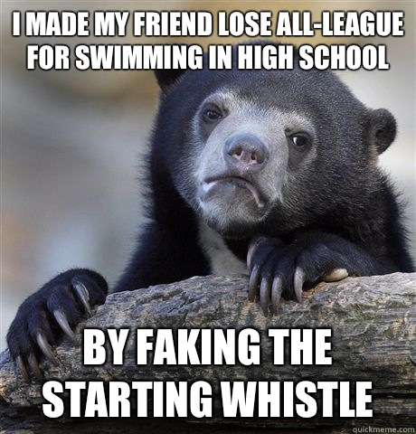 I made my friend lose allleague for swimming in high school  - Confession Bear