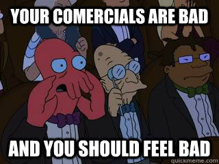 your comercials are bad and you should feel bad  - Bad Zoidberg
