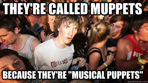 theyre called muppets because theyre musical puppets  - Sudden Clarity Clarence