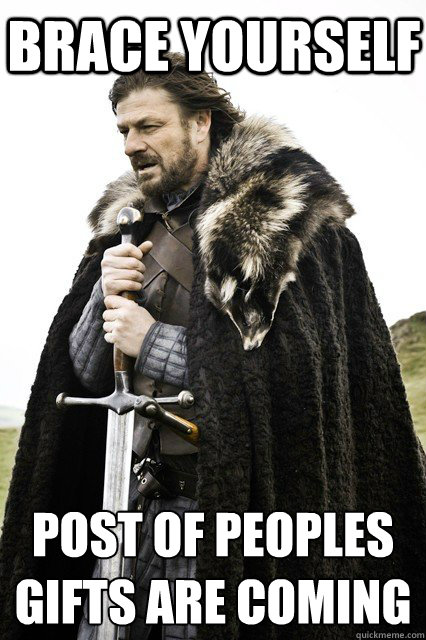 brace yourself post of peoples gifts are coming - braceourselfapocalypse